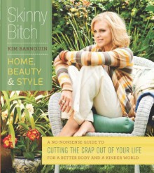 Skinny Bitch: Home, Beauty, and Style A No-Nonsense Guide to Cutting the Crap Out of Your Life for a Better Body and a Kinder World - Kim Barnouin