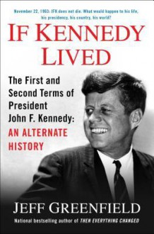 If Kennedy Lived: The First and Second Terms of President John F. Kennedy: An Alternate History - Jeff Greenfield