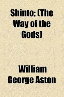 Shinto; (The Way of the Gods) - William George Aston
