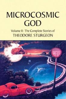 Microcosmic God: Volume II: The Complete Stories of Theodore Sturgeon - Theodore Sturgeon, Paul Williams