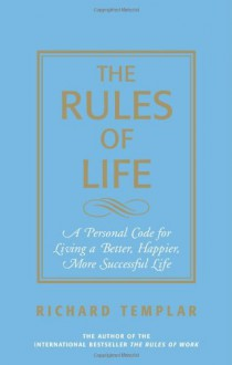 The Rules of Life: A Personal Code for Living a Better, Happier, More Successful Life - Richard Templar