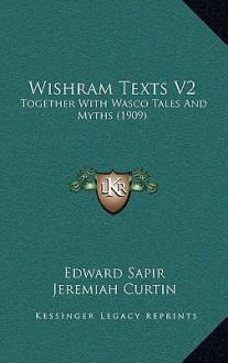 Wishram Texts V2: Together with Wasco Tales and Myths (1909) - Edward Sapir, Jeremiah Curtin