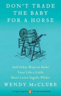 Don't Trade the Baby for a Horse: And Other Ways to Make Your Life a Little More Laura Ingalls Wilder - Wendy McClure