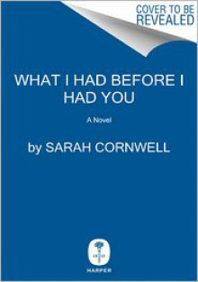 What I Had Before I Had You - Sarah Cornwell