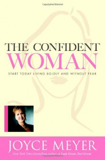 The Confident Woman: Start Today Living Boldly and Without Fear - Joyce Meyer, Todd Hafer