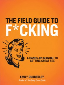 The Field Guide to F*CKING: A Hands-on Manual to Getting Great Sex - Emily Dubberley