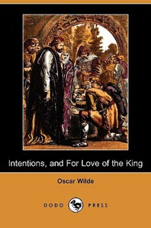 Intentions, and for Love of the King (Dodo Press) - Oscar Wilde