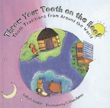 Throw Your Tooth on the Roof: Tooth Traditions from Around the World - Selby B. Beeler, G. Brian Karas