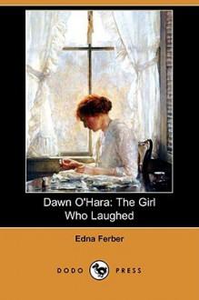 Dawn O'Hara: The Girl Who Laughed (Dodo Press) - Edna Ferber
