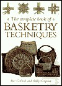 The Complete Book Of Basketry Techniques - Sue Gabriel, Sally Goymer