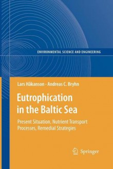 Eutrophication in the Baltic Sea: Present Situation, Nutrient Transport Processes, Remedial Strategies - Lars Håkanson, Andreas C. Bryhn