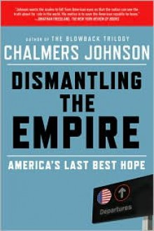 Dismantling the Empire: America's Last Best Hope - Chalmers Johnson