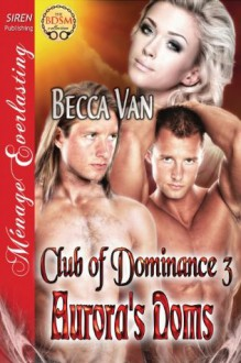 Aurora's Doms [Club of Dominance 3] (Siren Publishing Menage Everlasting) - Becca Van