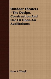 Outdoor Theaters - The Design, Construction and Use of Open-Air Auditoriums - F.A. Waugh