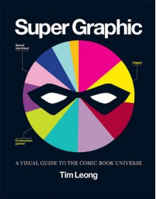 Super Graphic: A Visual Guide to the Comic Book Universe - Tim Leong