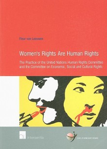 Women's Rights Are Human Rights: The Practice Of The Human Rights Committee And The Committee On Economic, Social And Cultural Rights - Fleur Van Leeuwen