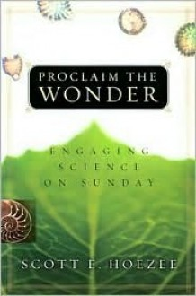 Proclaim the Wonder: Engaging Science on Sunday - Scott E. Hoezee