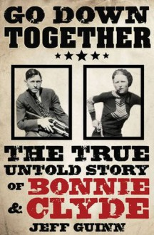 Go Down Together: The True, Untold Story of Bonnie and Clyde - Jeff Guinn