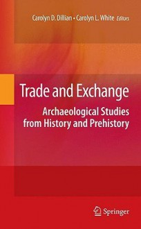Trade and Exchange: Archaeological Studies from History and Prehistory - Carolyn D. Dillian, Carolyn White