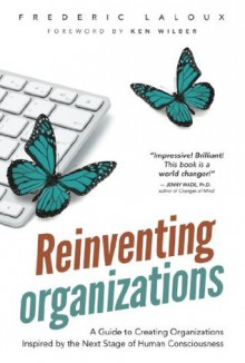 Reinventing Organizations: A Guide to Creating Organizations Inspired by the Next Stage of Human Consciousness - Ken Wilber, Frederic Laloux