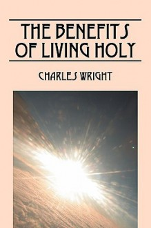 The Benefits of Living Holy - Charles Wright