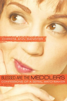 Blessed Are the Meddlers: Confessions of a Serial Matchmaker - Christa Banister, Cynthia Heald