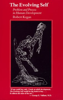 The Evolving Self: Problem and Process in Human Development - Robert Kegan