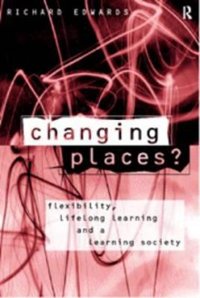 Changing Places?: Flexibility, Lifelong Learning and a Learning Society - Richard Edwards