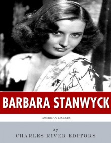 American Legends: The Life of Barbara Stanwyck - Charles River Editors