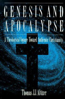 Genesis and Apocalypse: A Theological Voyage Toward Authentic Christianity - Thomas J.J. Altizer
