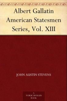 Albert Gallatin American Statesmen Series, Vol. XIII - John Austin Stevens