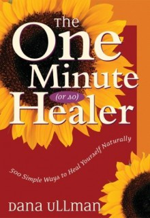 The One Minute (Or So) Healer: 500 Simple Ways to Heal Yourself Naturally - Dana Ullman