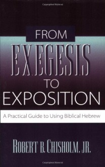 From Exegesis to Exposition: A Practical Guide to Using Biblical Hebrew - Robert B. Chisholm Jr.