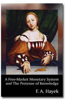 A Free-Market Monetary System and The Pretense of Knowledge - Friedrich Hayek