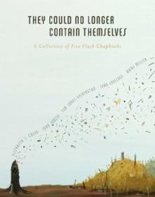 They Could No Longer Contain Themselves: A Collection of Five Flash Chapbooks - Elizabeth J. Colen, John Jodzio, Tim Jones-Yelvington, Sean Lovelace, Mary Miller