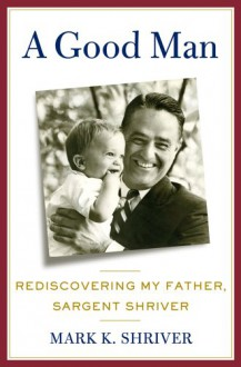 A Good Man: Rediscovering My Father, Sargent Shriver - Mark Shriver