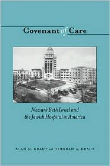 Covenant of Care: Newark Beth Israel and the Jewish Hospital in America - Alan M. Kraut, Deborah Kraut