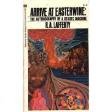 Arrive at Easterwine: The Autobiography of a Ktistec Machine - R.A. Lafferty