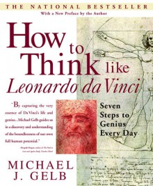 How to Think Like Leonardo da Vinci: Seven Steps to Genius Every Day - Michael J. Gelb