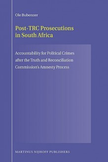 Post-Trc Prosecutions in South Africa: Accountability for Political Crimes After the Truth and Reconciliation Commission S Amnesty Process - O. Bubenzer, O. Bubenzer