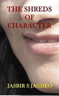 The Shreds of Character - Jasbir S Jagdeo