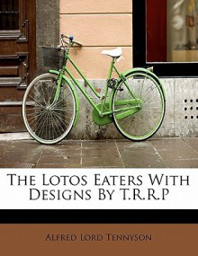 The Lotos Eaters with Designs by T.R.R.P - Alfred Tennyson
