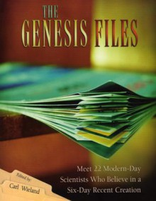 The Genesis Files: Meet 22 Modern-Day Scientists Who Believe in a Six-Day Recent Creation - Carl Wieland