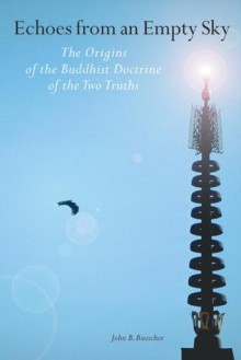 Echoes From An Empty Sky: The Origin Of The Buddhist Doctrine Of The Two Truths - John B. Buescher