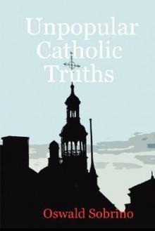Unpopular Catholic Truths - Oswald Sobrino