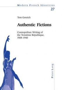 Authentic Fictions: Cosmopolitan Writing Of The Troisième République, 1908 1940 - Tom Genrich