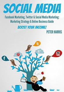 SOCIAL MEDIA: Facebook Marketing, Twitter & Social Media Marketing: Marketing Strategy & Online Business Guide - BOOST YOUR INCOME! (social media marketing, facebook & Twitter 1) - Peter Harris