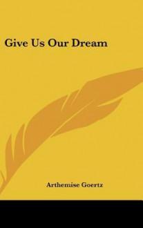 Give Us Our Dream - Arthemise Goertz