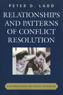 Relationships and Patterns of Conflict Resolution: A Reference Book for Couples Counselling - Peter D. Ladd