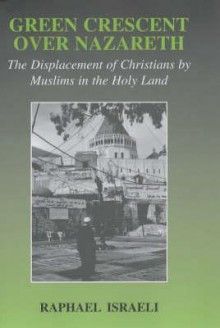 Green Crescent Over Nazareth: The Displacement of Christians by Muslims in the Holy Land - Raphael Israeli
